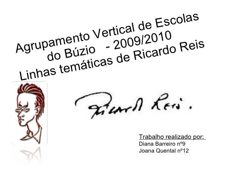Agrupamento Vertical de Escolas do Búzio  - 2009/2010 Linhas temáticas de Ricardo Reis Trabalho realizado por:  Diana Barr...