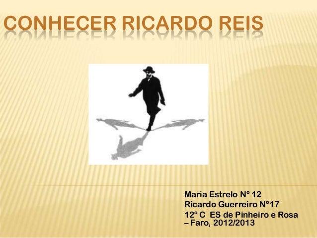 CONHECER RICARDO REIS              Maria Estrelo Nº 12              Ricardo Guerreiro Nº17              12º C ES de Pinhei...