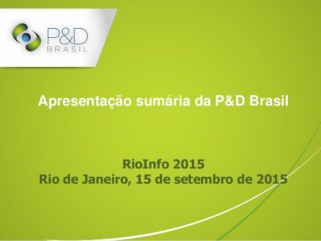 Apresentação sumária da P&D Brasil RioInfo 2015 Rio de Janeiro, 15 de setembro de 2015