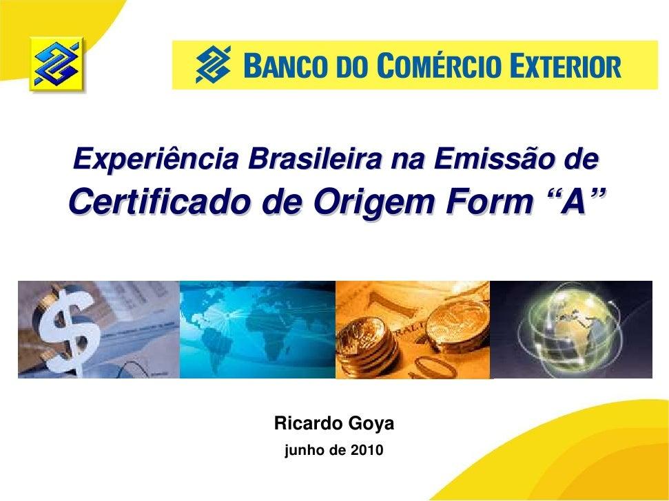 """Experiência Brasileira na Emissão de Certificado de Origem Form """"A""""                  Ricardo Goya               junho de 2..."""