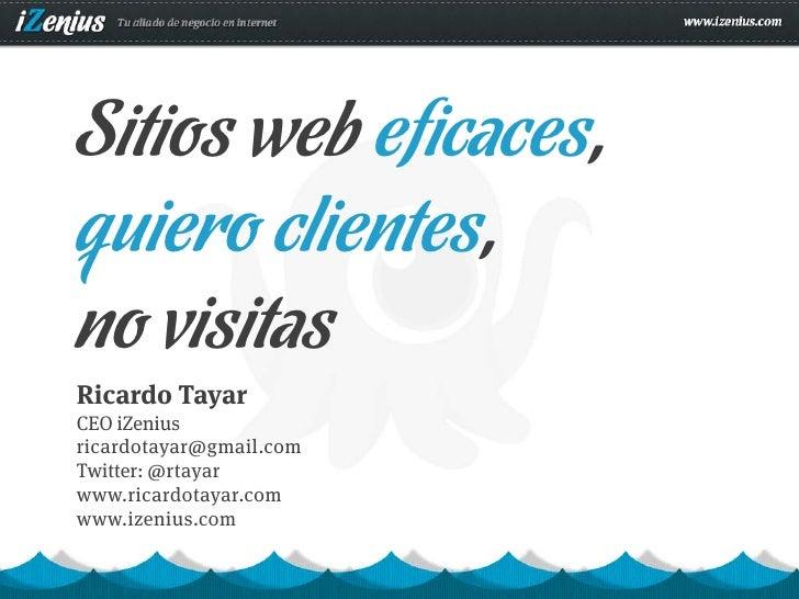 Sitios web eficaces,quiero clientes,no visitasRicardo TayarCEO iZeniusricardotayar@gmail.comTwitter: @rtayarwww.ricardotay...