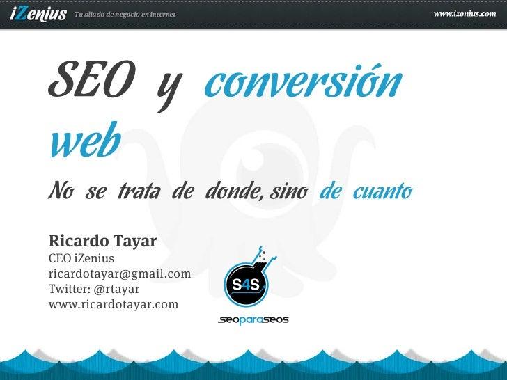SEO y conversiónwebNo se trata de donde, sino de cuantoRicardo TayarCEO iZeniusricardotayar@gmail.comTwitter: @rtayarwww.r...