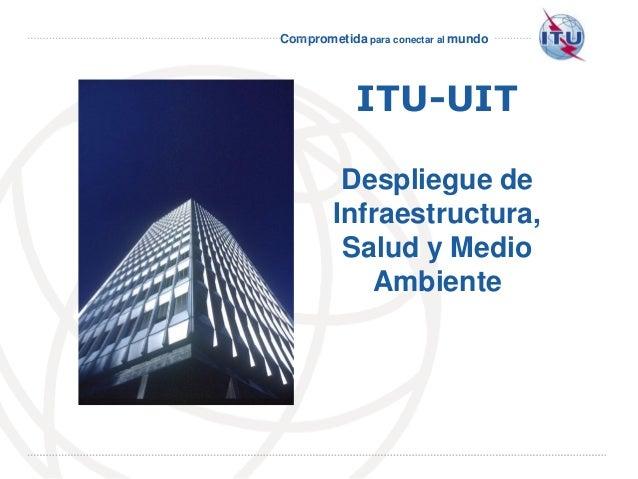 Comprometida para conectar al mundo International Telecommunication Union ITU-UIT Despliegue de Infraestructura, Salud y M...
