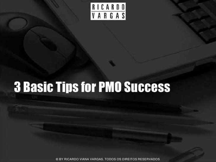 3 Basic Tips for PMO Success            © BY RICARDO VIANA VARGAS. TODOS OS DIREITOS RESERVADOS