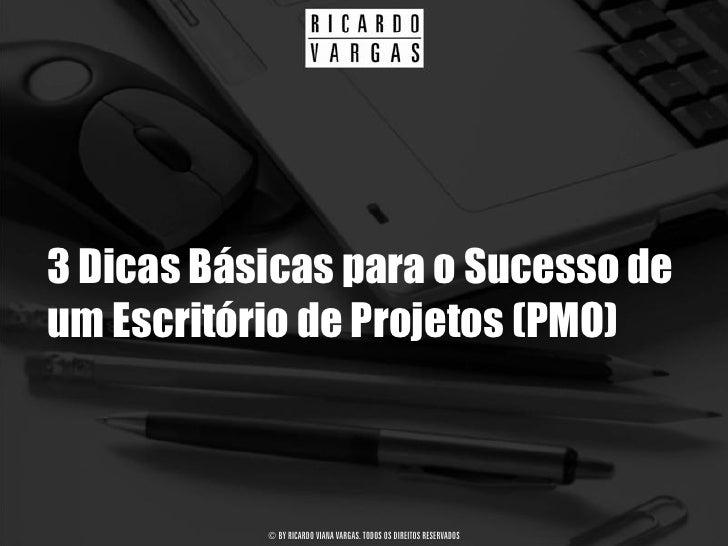 3 Dicas Básicas para o Sucesso de um Escritório de Projetos (PMO)               © BY RICARDO VIANA VARGAS. TODOS OS DIREIT...