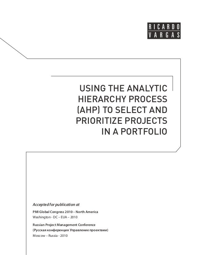 USING THE ANALYTIC  HIERARCHY PROCESS  (AHP) TO SELECT AND  PRIORITIZE PROJECTS  IN A PORTFOLIO  Accepted for publication ...