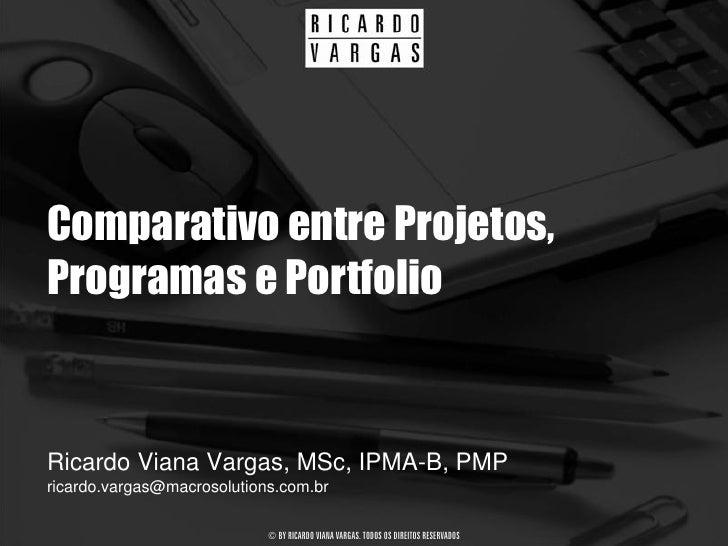 Comparativo entre Projetos, Programas e Portfolio   Ricardo Viana Vargas, MSc, IPMA-B, PMP ricardo.vargas@macrosolutions.c...