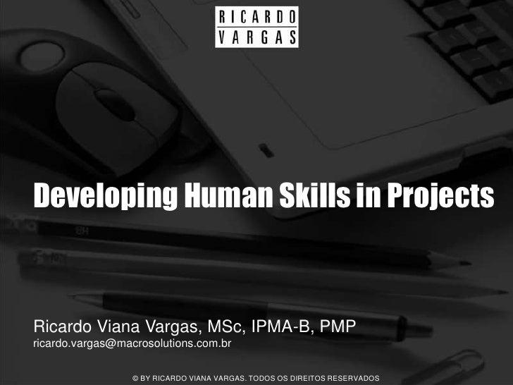 Developing Human Skills in Projects   Ricardo Viana Vargas, MSc, IPMA-B, PMP ricardo.vargas@macrosolutions.com.br         ...