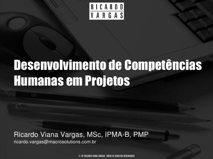 Desenvolvimento de Competências Humanas em Projetos   Ricardo Viana Vargas, MSc, IPMA-B, PMP ricardo.vargas@macrosolutions...