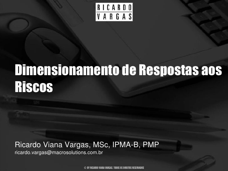 Dimensionamento de Respostas aos Riscos   Ricardo Viana Vargas, MSc, IPMA-B, PMP ricardo.vargas@macrosolutions.com.br     ...