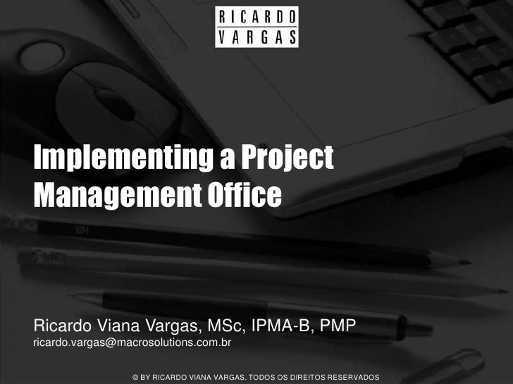 Implementing a Project Management Office   Ricardo Viana Vargas, MSc, IPMA-B, PMP ricardo.vargas@macrosolutions.com.br    ...