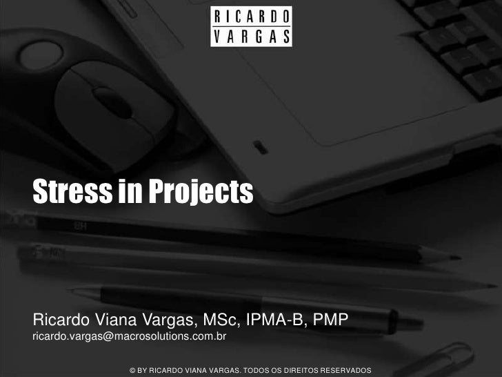 Stress in Projects   Ricardo Viana Vargas, MSc, IPMA-B, PMP ricardo.vargas@macrosolutions.com.br                    © BY R...