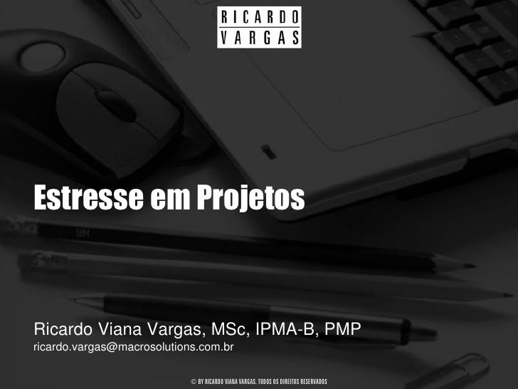Estresse em Projetos   Ricardo Viana Vargas, MSc, IPMA-B, PMP ricardo.vargas@macrosolutions.com.br                        ...