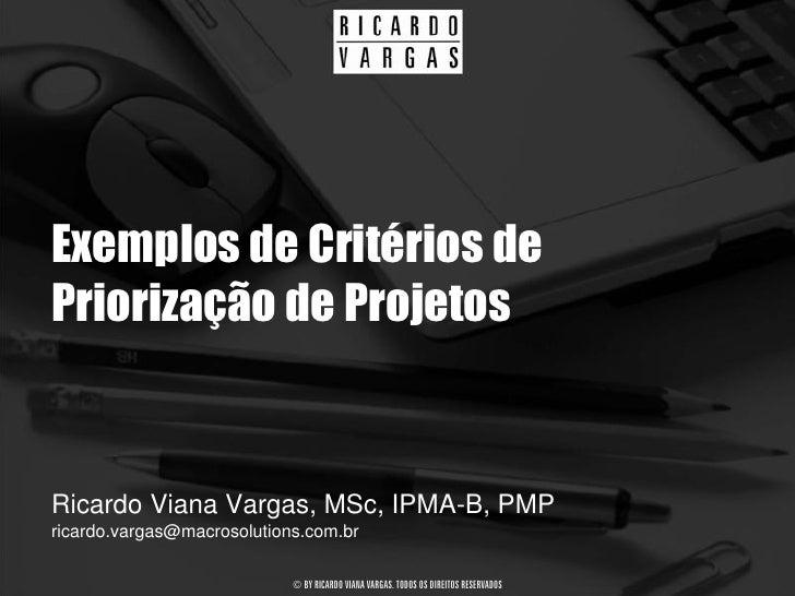Exemplos de Critérios de Priorização de Projetos   Ricardo Viana Vargas, MSc, IPMA-B, PMP ricardo.vargas@macrosolutions.co...