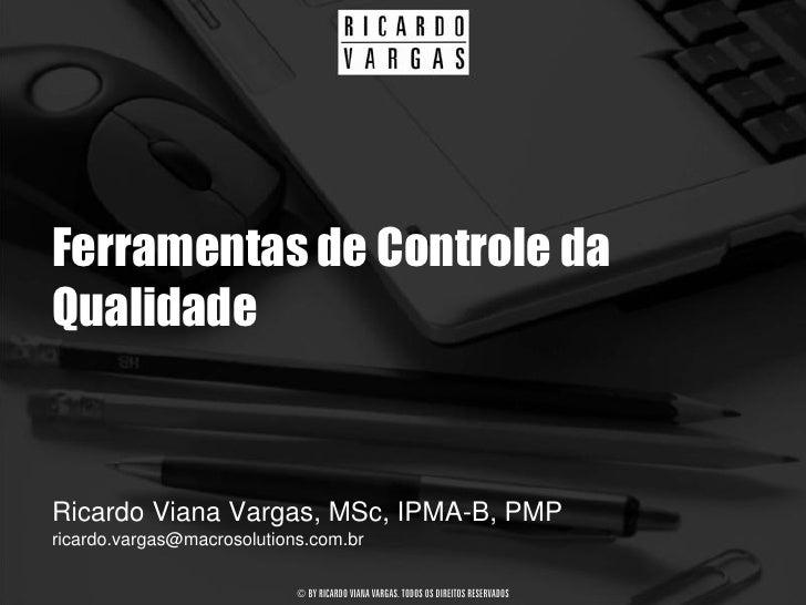 Ferramentas de Controle da Qualidade   Ricardo Viana Vargas, MSc, IPMA-B, PMP ricardo.vargas@macrosolutions.com.br        ...