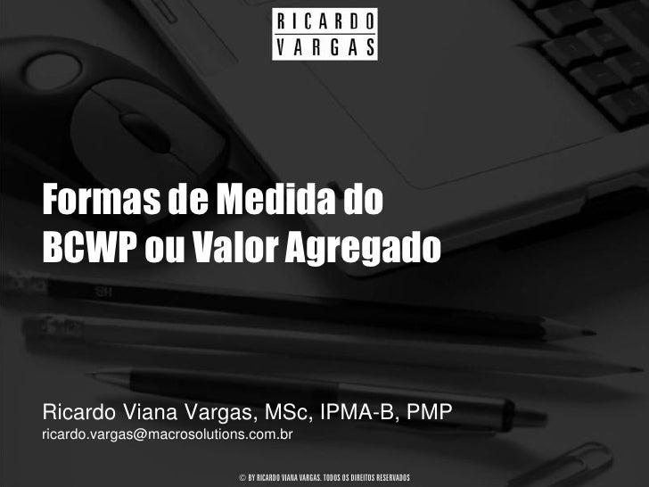 Formas de Medida do BCWP ou Valor Agregado   Ricardo Viana Vargas, MSc, IPMA-B, PMP ricardo.vargas@macrosolutions.com.br  ...