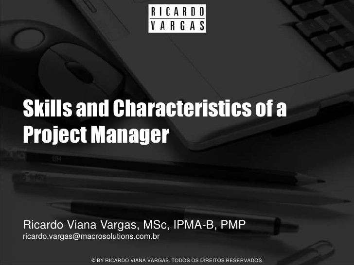 Skills and Characteristics of a Project Manager   Ricardo Viana Vargas, MSc, IPMA-B, PMP ricardo.vargas@macrosolutions.com...