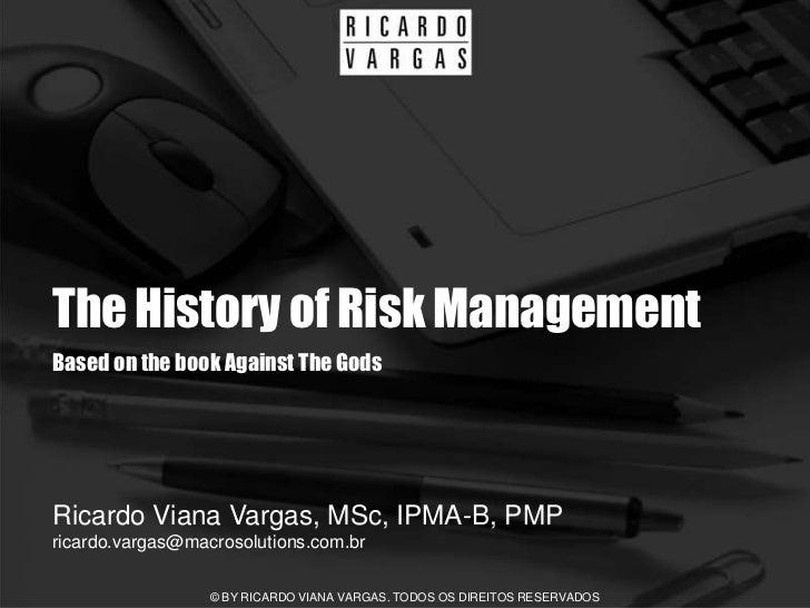The History of Risk Management Based on the book Against The Gods     Ricardo Viana Vargas, MSc, IPMA-B, PMP ricardo.varga...