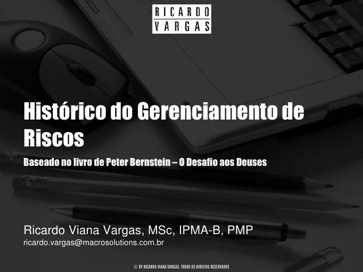 Histórico do Gerenciamento de Riscos Baseado no livro de Peter Bernstein – O Desafio aos Deuses     Ricardo Viana Vargas, ...
