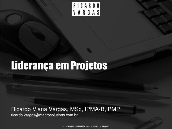 Liderança em Projetos   Ricardo Viana Vargas, MSc, IPMA-B, PMP ricardo.vargas@macrosolutions.com.br                       ...