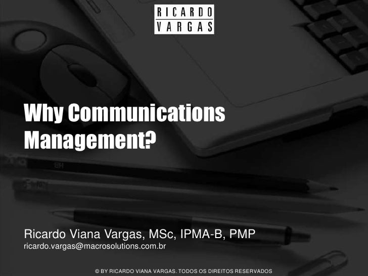 Why Communications Management?   Ricardo Viana Vargas, MSc, IPMA-B, PMP ricardo.vargas@macrosolutions.com.br              ...
