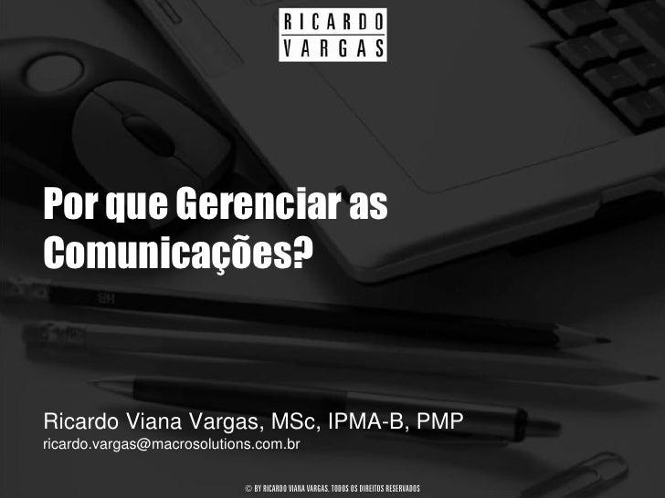 Por que Gerenciar as Comunicações?   Ricardo Viana Vargas, MSc, IPMA-B, PMP ricardo.vargas@macrosolutions.com.br          ...