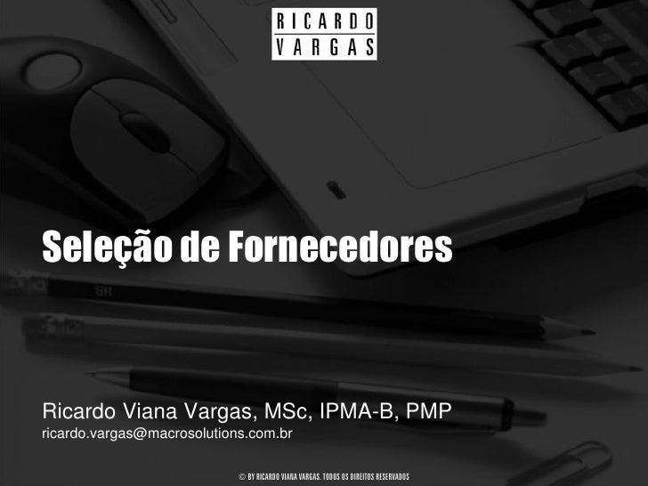 Seleção de Fornecedores   Ricardo Viana Vargas, MSc, IPMA-B, PMP ricardo.vargas@macrosolutions.com.br                     ...