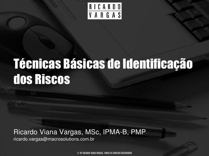 Técnicas Básicas de Identificação dos Riscos   Ricardo Viana Vargas, MSc, IPMA-B, PMP ricardo.vargas@macrosolutions.com.br...