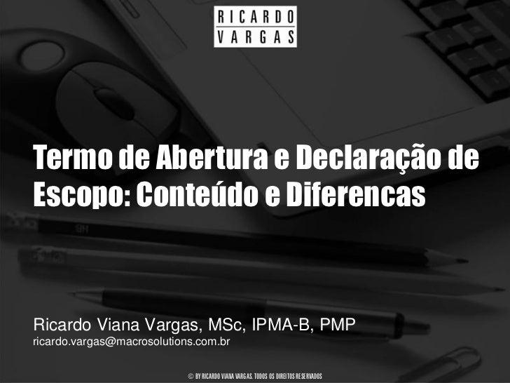 Termo de Abertura e Declaração de Escopo: Conteúdo e Diferencas   Ricardo Viana Vargas, MSc, IPMA-B, PMP ricardo.vargas@ma...
