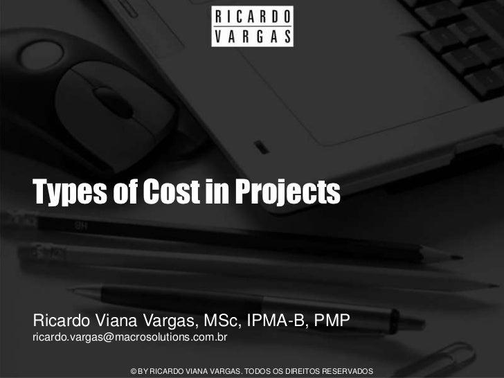 Types of Cost in Projects   Ricardo Viana Vargas, MSc, IPMA-B, PMP ricardo.vargas@macrosolutions.com.br                   ...