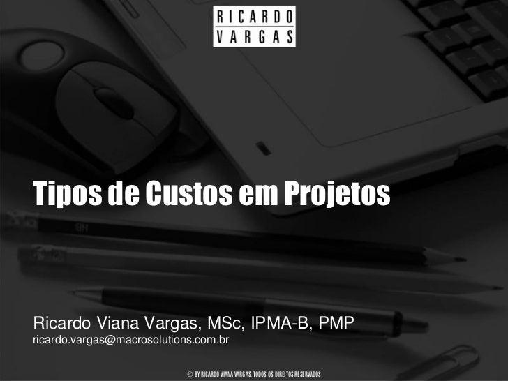 Tipos de Custos em Projetos   Ricardo Viana Vargas, MSc, IPMA-B, PMP ricardo.vargas@macrosolutions.com.br                 ...