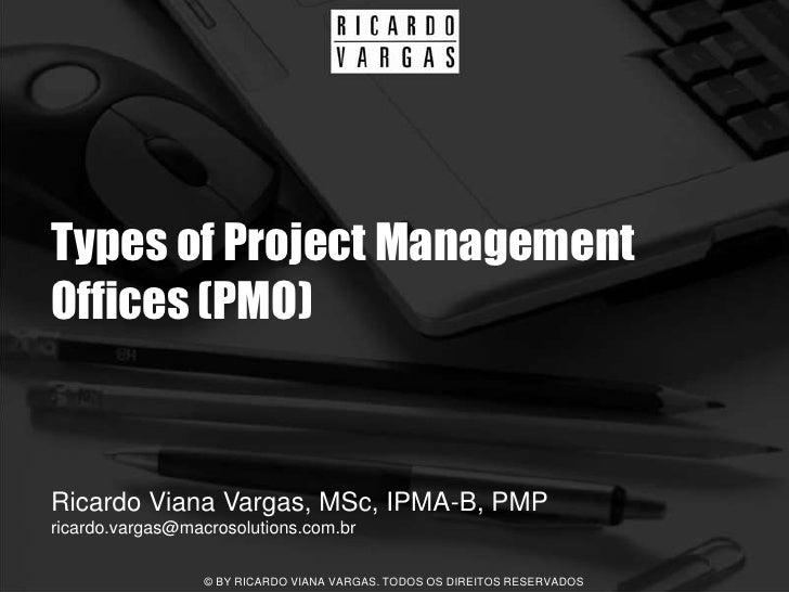 Types of Project Management Offices (PMO)   Ricardo Viana Vargas, MSc, IPMA-B, PMP ricardo.vargas@macrosolutions.com.br   ...