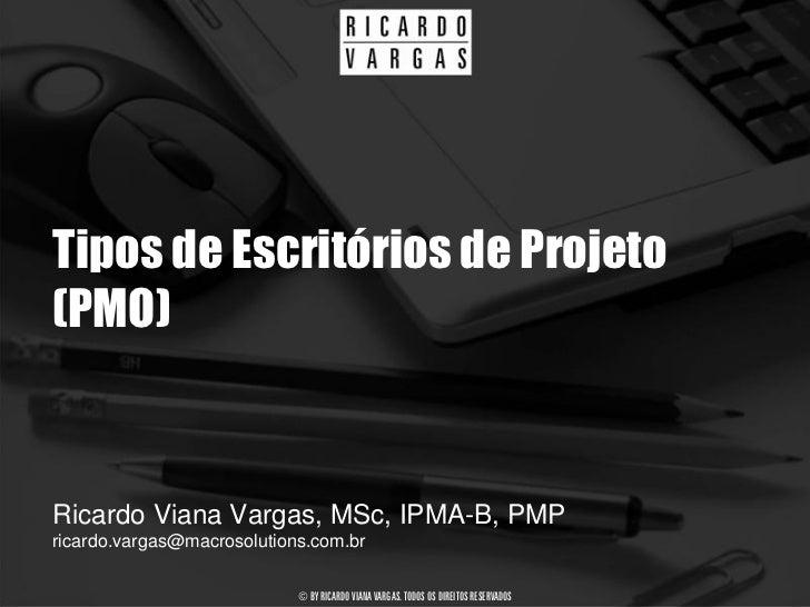Tipos de Escritórios de Projeto (PMO)   Ricardo Viana Vargas, MSc, IPMA-B, PMP ricardo.vargas@macrosolutions.com.br       ...