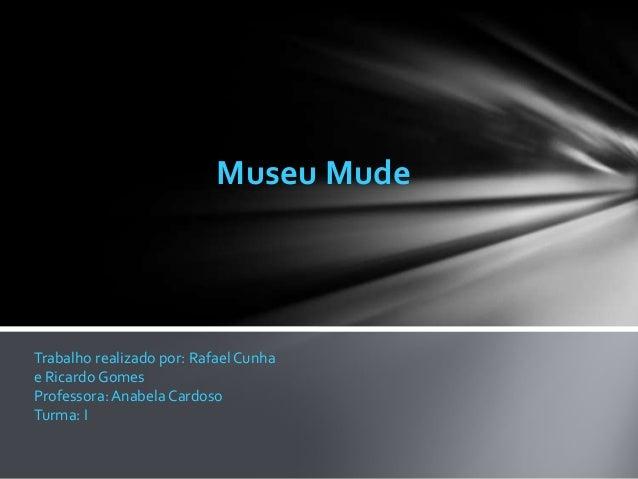 Museu MudeTrabalho realizado por: Rafael Cunhae Ricardo GomesProfessora: Anabela CardosoTurma: I