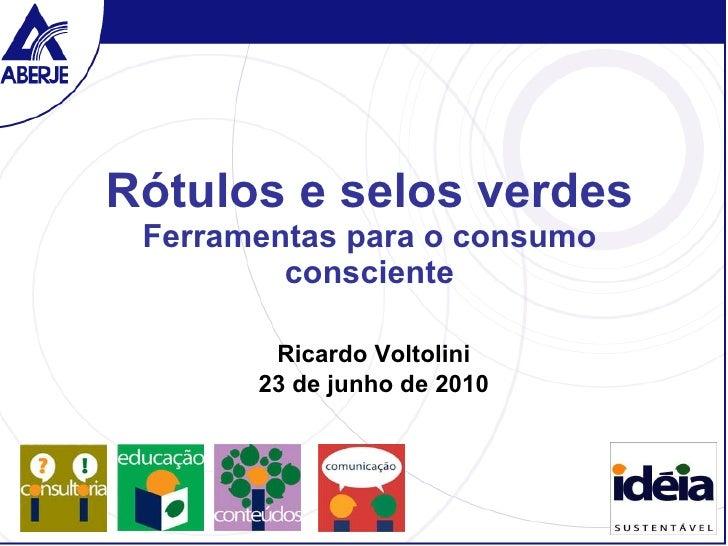 Rótulos e selos verdes Ferramentas para o consumo consciente Ricardo Voltolini 23 de junho de 2010