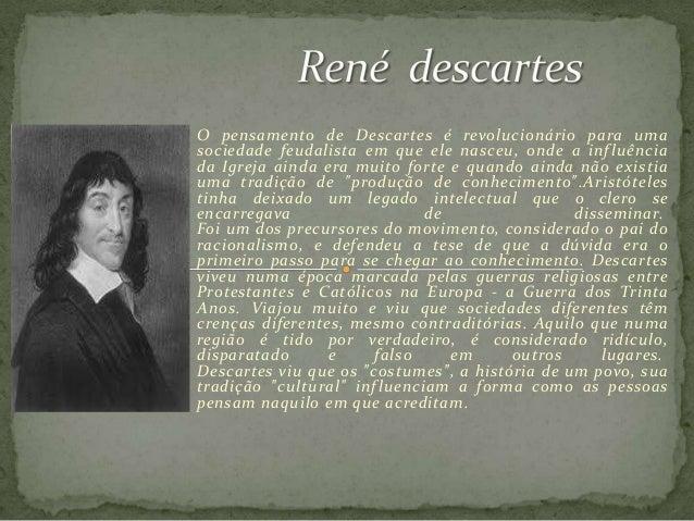 O pensamento de Descartes é revolucionário para uma sociedade feudalista em que ele nasceu, onde a influência da Igreja ai...