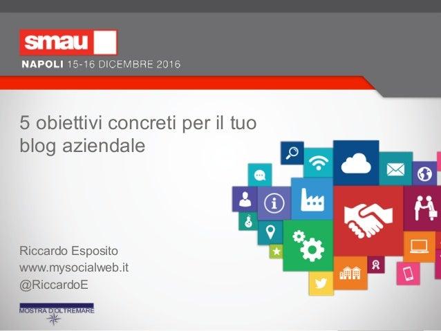 5 obiettivi concreti per il tuo blog aziendale Riccardo Esposito www.mysocialweb.it @RiccardoE