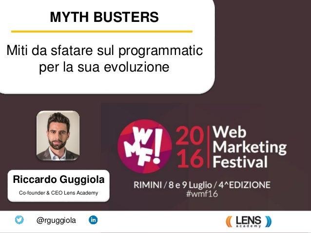 Learn programmatic advertising Riccardo Guggiola Co-founder & CEO Lens Academy @rguggiola MYTH BUSTERS Miti da sfatare sul...