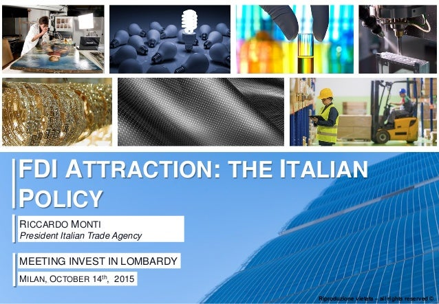 0 FDI ATTRACTION: THE ITALIAN POLICY RICCARDO MONTI President Italian Trade Agency MEETING INVEST IN LOMBARDY MILAN, OCTOB...