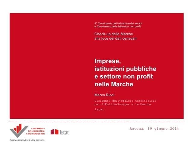 Ancona, 19 giugno 2014 Imprese, istituzioni pubbliche e settore non profit nelle Marche Marco Ricci Dirigente dell'Ufficio...