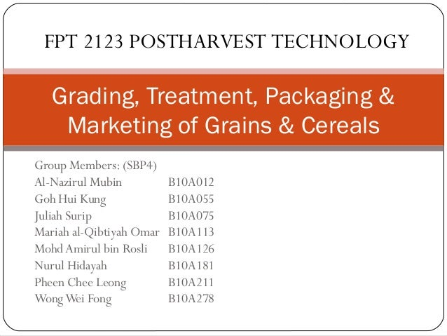 FPT 2123 POSTHARVEST TECHNOLOGY  Grading, Treatment, Packaging &  Marketing of Grains & Cereals  Group Members: (SBP4)  Al...