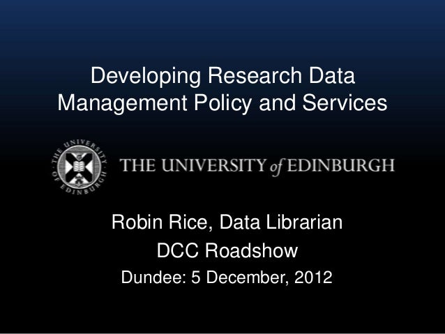 Developing Research DataManagement Policy and Services    Robin Rice, Data Librarian        DCC Roadshow     Dundee: 5 Dec...