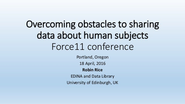 Overcoming obstacles to sharing data about human subjects Force11 conference Portland, Oregon 18 April, 2016 Robin Rice ED...