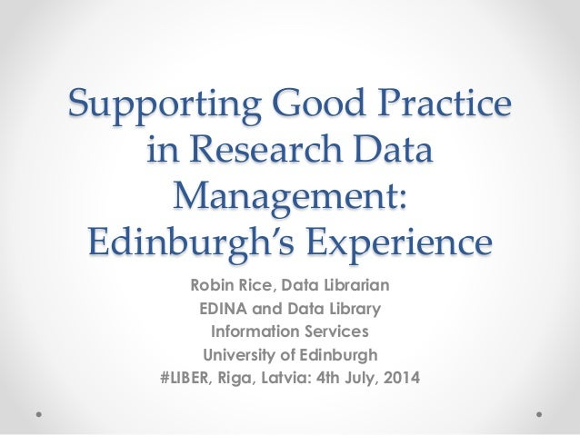Supporting Good Practice in Research Data Management: Edinburgh's Experience Robin Rice, Data Librarian EDINA and Data Lib...