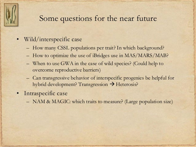 Some questions for the near future• Wild/interspecific case– How many CSSL populations per trait? In which background?– Ho...