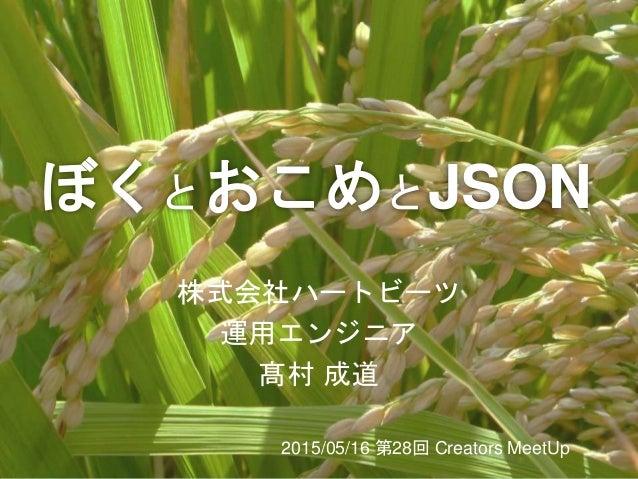 ぼくとおこめとJSON 株式会社ハートビーツ 運用エンジニア 髙村 成道 2015/05/16 第28回 Creators MeetUp