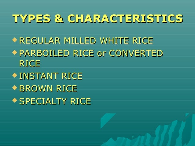 TYPES & CHARACTERISTICSTYPES & CHARACTERISTICS  REGULAR MILLED WHITE RICEREGULAR MILLED WHITE RICE  PARBOILED RICE or CO...