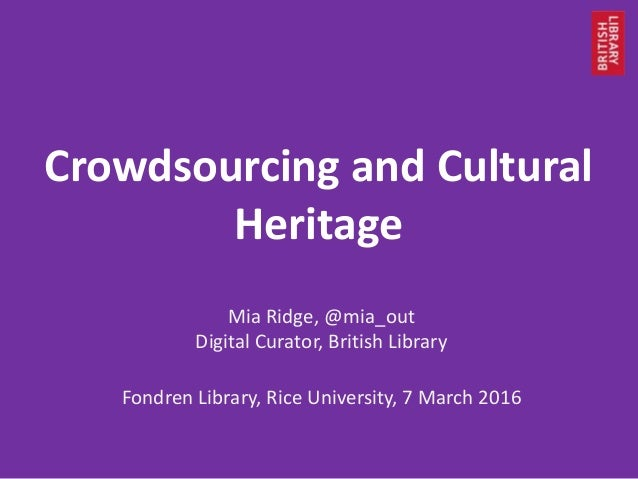 Crowdsourcing and Cultural Heritage Mia Ridge, @mia_out Digital Curator, British Library Fondren Library, Rice University,...