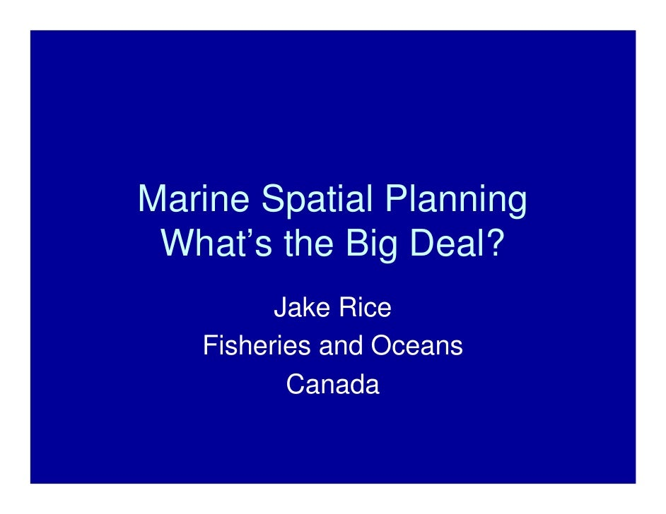 Marine Spatial Planning What's the Big Deal?         Jake Rice   Fisheries and Oceans          Canada