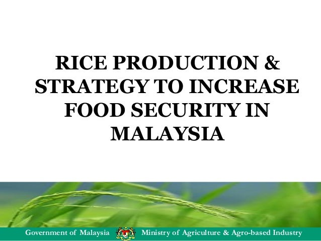 Government of Malaysia Ministry of Agriculture & Agro-based Industry RICE PRODUCTION & STRATEGY TO INCREASE FOOD SECURITY ...